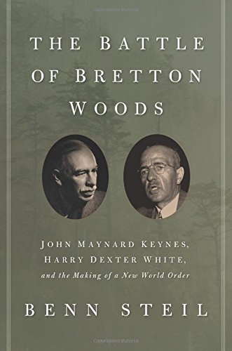 By Benn Steil The Battle of Bretton Woods: John Maynard Keynes, Harry Dexter White, and the Making of a New World (1st First Edition) [Hardcover] PDF
