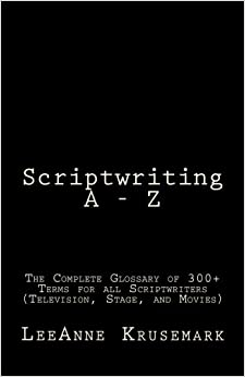 Scriptwriting A - Z: The Complete Glossary of 300+ Terms for all Scriptwriters (Television, Stage, and Movies)