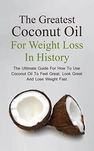 The Greatest Coconut Oil For Weight Loss In History: The Ultimate Guide For How To Use Coconut Oil To Feel Great, Look Great And Lose Weight Fast