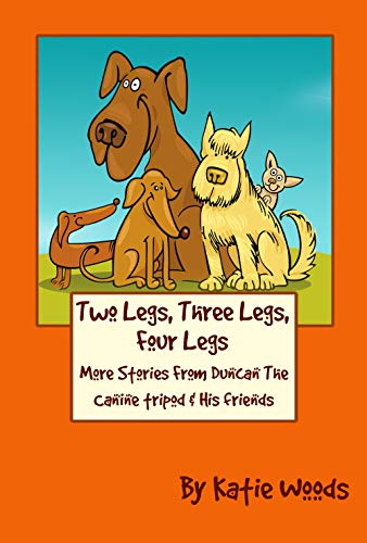 Two Legs, Three Legs, Four Legs: Adventures from Duncan the Canine Tripod and His Friends (The Rescue Dogs Book 2)