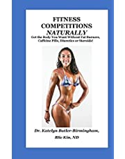 Fitness Competitions Naturally: Get The Body You Want Without Fat Burners, Caffeine Pills, Diuretics or Steroids!