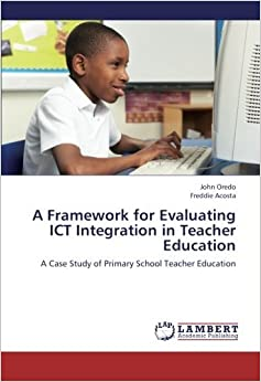 Book A Framework for Evaluating ICT Integration in Teacher Education: A Case Study of Primary School Teacher Education by John Oredo (2013-02-07)