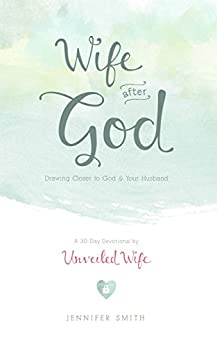 Wife After God: Drawing Closer to God & Your Husband by [Smith, Jennifer]