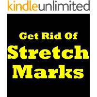 How To Get Rid Of Stretch Marks: Proven and Effective Ways to Get Rid of Stretch Marks! (English Edition)