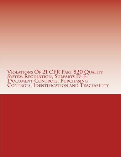 Violations Of 21 CFR Part 820 Quality System Regulation, Subparts D-F: Document Controls, Purchasing Controls, Identification and Traceability: ... (FDA Warning Letters Analysis) (Volume 10)