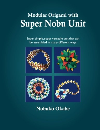 Modular Origami with Super Nobu Unit: Super Simple, super versatile unit that can be assembled in many different ways ()
