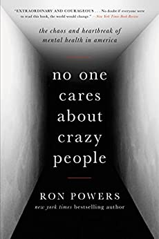 No One Cares About Crazy People: The Chaos and Heartbreak of Mental Health in America by [Powers, Ron]