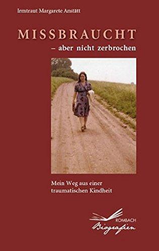 Missbraucht – aber nicht zerbrochen: Mein Weg aus einer traumatischen Kindheit (Rombach Biografien)