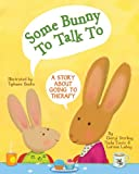 Some Bunny To Talk To: A Story About Going to Therapy