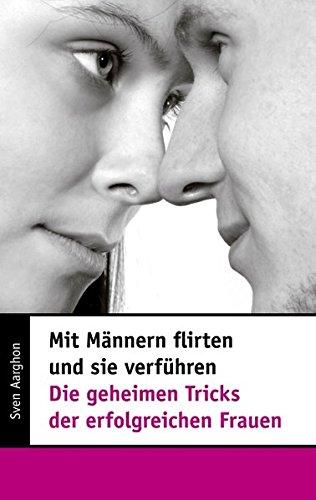Mit Männern flirten und sie verführen - Die geheimen Tricks der erfolgreichen Frauen