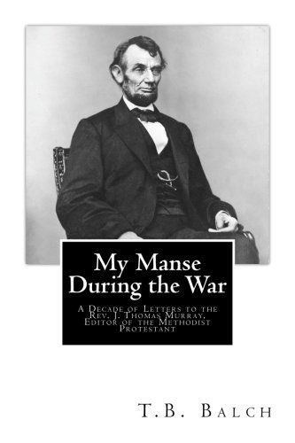 My Manse During the War: A Decade of Letters to the  Rev. J. Thomas Murray,  Editor of the Methodist Protestant
