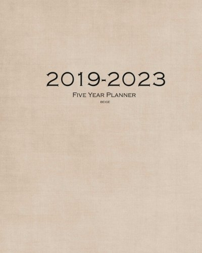 2019-2023 Beige Five Year Planner: 60 Months Planner and Calendar,Monthly Calendar Planner, Agenda Planner and Schedule Organizer, Journal Planner and years (5 year calendar/5 year diary/8 x 10)