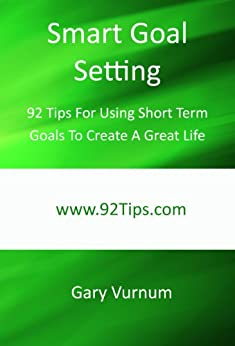 Smart Goal Setting: 92 Tips For Using Short Term Goals To Create A Great Life by [Vurnum, Gary]