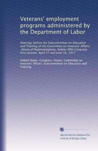 Veterans' employment programs administered by the Department of Labor: Hearings before the Subcommittee on Education and Training of the Committee on ... April 27 and June 16, 1977 (Volume 81)
