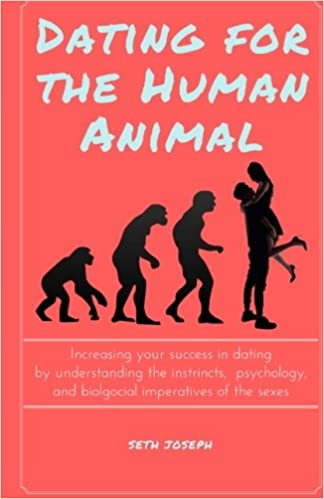 Dating for the Human Animal: Increasing your success in dating by understanding the instincts, psychology, and biological imperatives of the sexes.
