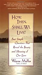How Then, Shall We Live?: Four Simple Questions That Reveal the Beauty and Meaning of Our Lives by Wayne Muller (1997-05-05)