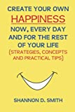 Create Your Own Happiness Now, Every Day and for the Rest of Your Life, Shannon Smith, 1492847437
