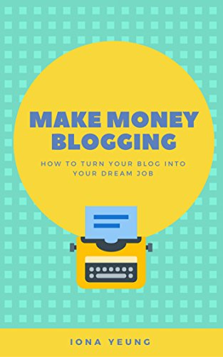 Blogging: Make Money Blogging: How To Turn Your Blog Into Your Dream Job