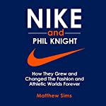 Nike and Phil Knight: How They Grew and Changed the Fashion and Athletic Worlds Forever | Matthew Sims