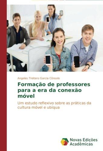 Formação de professores para a era da conexão móvel: Um estudo reflexivo sobre as práticas da cultura móvel e ubíqua (Portuguese Edition)