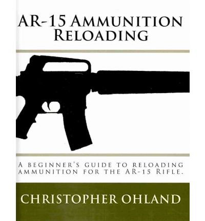 Download AR-15 Ammunition Reloading: A Beginner's Guide to Reloading Ammunition for the AR-15 Rifle. (Paperback) - Common ebook