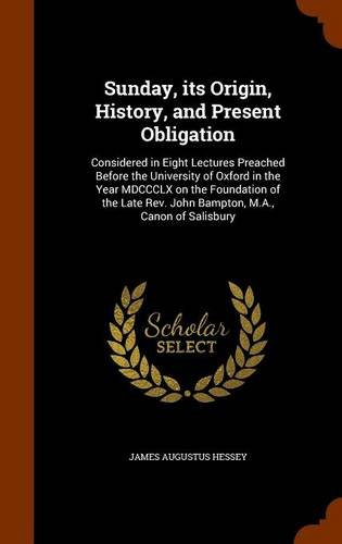 Download Sunday, its Origin, History, and Present Obligation: Considered in Eight Lectures Preached Before the University of Oxford in the Year MDCCCLX on the ... Rev. John Bampton, M.A., Canon of Salisbury ebook