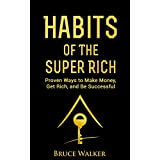 Habits of The Super Rich: Find Out How Rich People Think and Act Differently (Proven Ways to Make Money, Get Rich, and Be Successful)