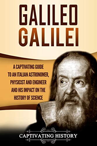 Galileo Galilei: A Captivating Guide to an Italian Astronomer, Physicist, and Engineer and His Impact on the History of Science by [History, Captivating]