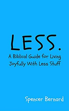 Less A Biblical Guide For Living Joyfully With Less Stuff Kindle Edition By Bernard Spencer Religion Spirituality Kindle Ebooks Amazon Com
