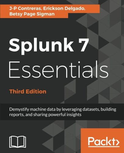 Splunk 7 Essentials   Third Edition  Demystify Machine Data By Leveraging Datasets  Building Reports  And Sharing Powerful Insights