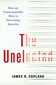 The Unelected: How an Unaccountable Elite is Governing America