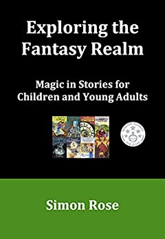 Exploring the Fantasy Realm: Magic in Stories for Children and Young Adults by [Rose, Simon]