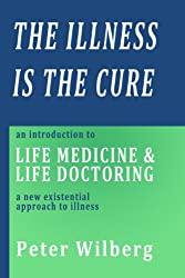 The Illness is the Cure - an introduction to Life Medicine and Life Doctoring - a new existential approach to illness