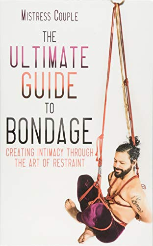 - The Ultimate Guide to Bondage: Creating Intimacy through the Art of Restraint