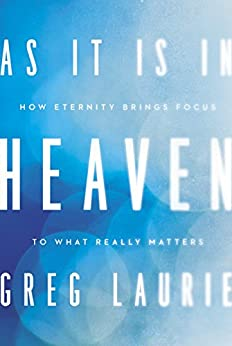 As It Is in Heaven: How Eternity Brings Focus to What Really Matters by [Laurie, Greg]
