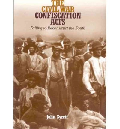 Read Online [(The Civil War Confiscation Acts: Failing to Reconstruct the South )] [Author: John Syrett] [Sep-2011] ebook