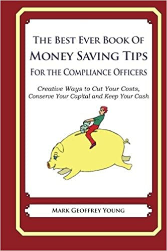 Book The Best Ever Book of Money Saving Tips for Compliance Officers: Creative Ways to Cut Your Costs,Conserve Your Capital And Keep Your Cash