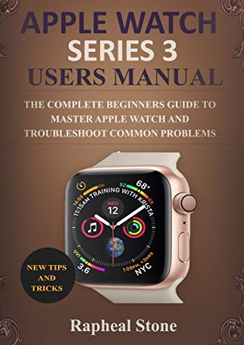(APPLE WATCH SERIES 3 USERS MANUAL: The Complete Beginners Guide to Master Apple Watch And Troubleshoot Common Problems)