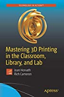 Mastering 3D Printing in the Classroom, Library, and Lab Front Cover