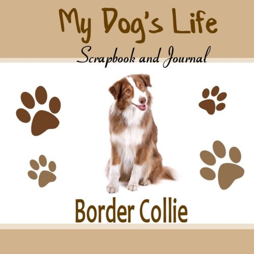 My Dog's Life Scrapbook and Journal Border Collie: Photo Journal, Keepsake Book and Record Keeper for your dog pdf epub