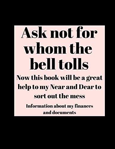 Ask Not for Whom the Bell Tolls - Now this book will be a great help to my Near and Dear to sort out the mess: I am dead now what planner with Important Information About Finances and Documents