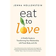 Eat to Love: A Mindful Guide to Transforming Your Relationship with Food, Body, and Life
