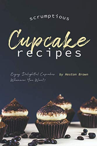 Scrumptious Cupcake Recipes: Enjoy Delightful Cupcakes Whenever You Want! by Independently published