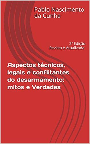 Aspectos técnicos, legais e conflitantes do desarmamento: mitos e verdades: 2ª Edição Revista e Atualizada