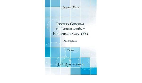 Revista General de Legislación Y Jurisprudencia, 1882, Vol. 60: Año Trigésimo (Classic Reprint) (Spanish Edition): Jose Reus y Garcia: 9781396622670: ...