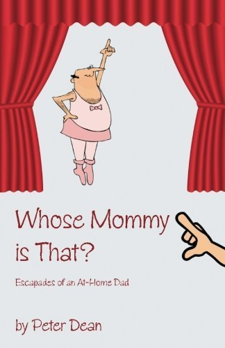 Whose Mommy Is That?: Escapades of an At-Home Dad by Dean, Peter G. (2013) Paperback