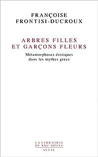 Arbres filles et garçons fleurs : Métamorphoses érotiques dans les mythes grecs, Frontisi-Ducroux, Françoise