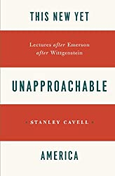 This New Yet Unapproachable America: Lectures after Emerson after Wittgenstein (Frederick Ives Carpenter Lectures)