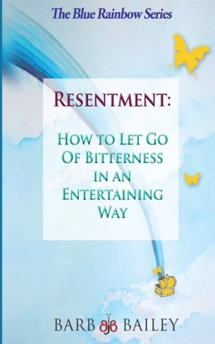 Resentment: How to Let Go of Bitterness in an Entertaining Way (The Blue Rainbow Series)