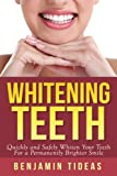 Whitening Teeth: Quickly and Safely Whiten Your Teeth for a Permanently Brighter Smile